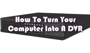 Comment transformer votre ordinateur en DVR